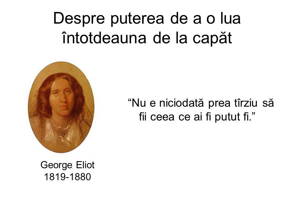 Despre puterea de a o lua întotdeauna de la capăt Nu e niciodată prea tîrziu să fii ceea ce ai fi putut fi. George Eliot 1819-1880