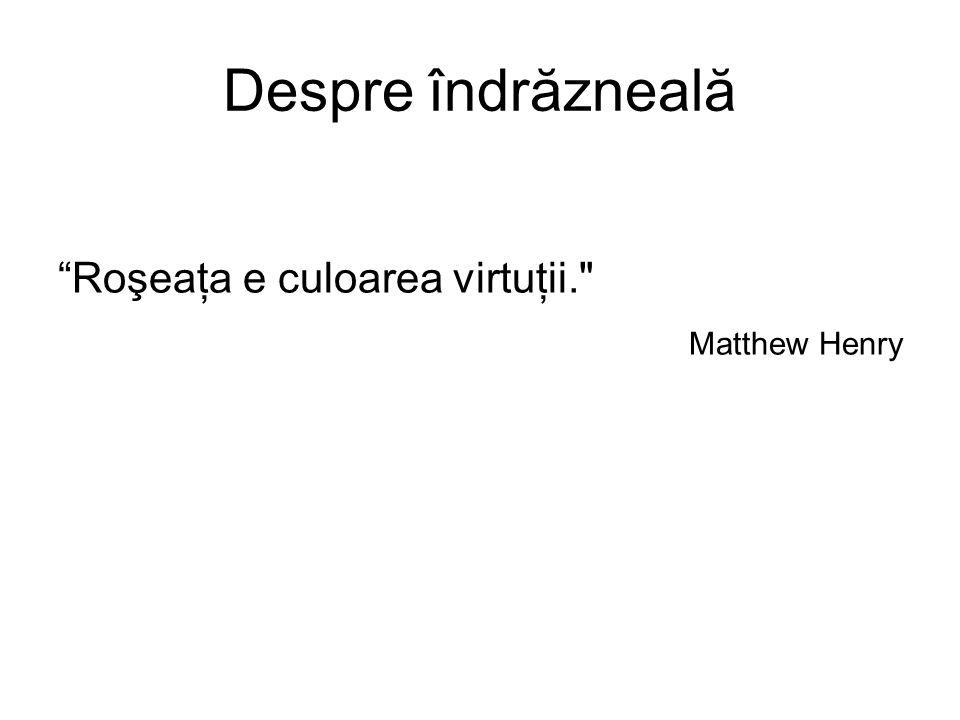 Despre îndrăzneală Roşeaţa e culoarea virtuţii. Matthew Henry