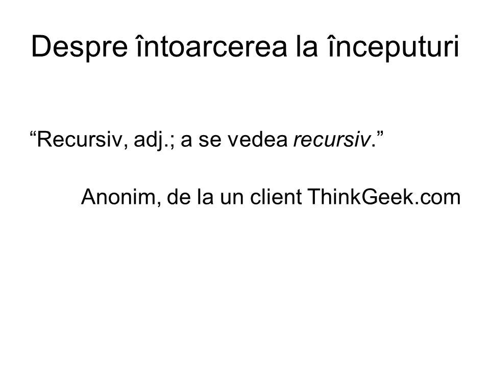 Despre întoarcerea la începuturi Recursiv, adj.; a se vedea recursiv. Anonim, de la un client ThinkGeek.com