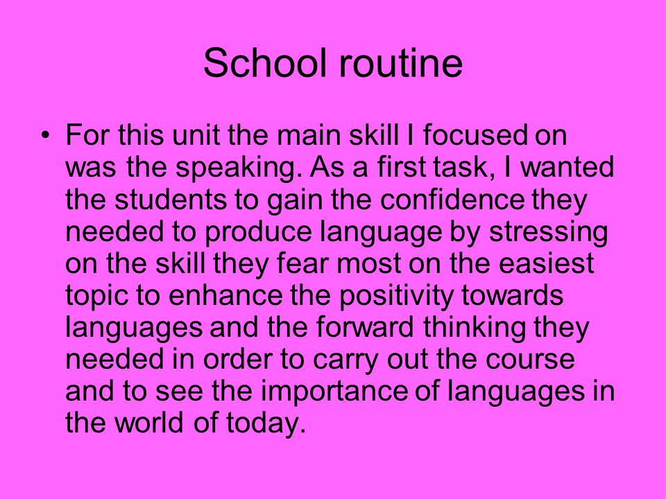 School routine For this unit the main skill I focused on was the speaking. As a first task, I wanted the students to gain the confidence they needed t