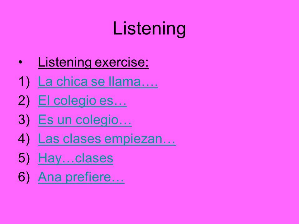 Listening Listening exercise: 1)La chica se llama….La chica se llama…. 2)El colegio es…El colegio es… 3)Es un colegio…Es un colegio… 4)Las clases empi