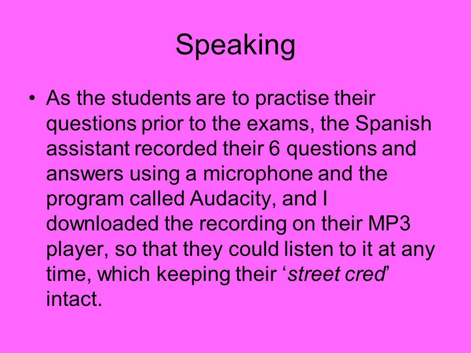 Speaking As the students are to practise their questions prior to the exams, the Spanish assistant recorded their 6 questions and answers using a microphone and the program called Audacity, and I downloaded the recording on their MP3 player, so that they could listen to it at any time, which keeping their 'street cred' intact.