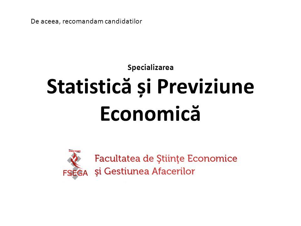 Specializarea Statistic ă și Previziune Economic ă De aceea, recomandam candidatilor