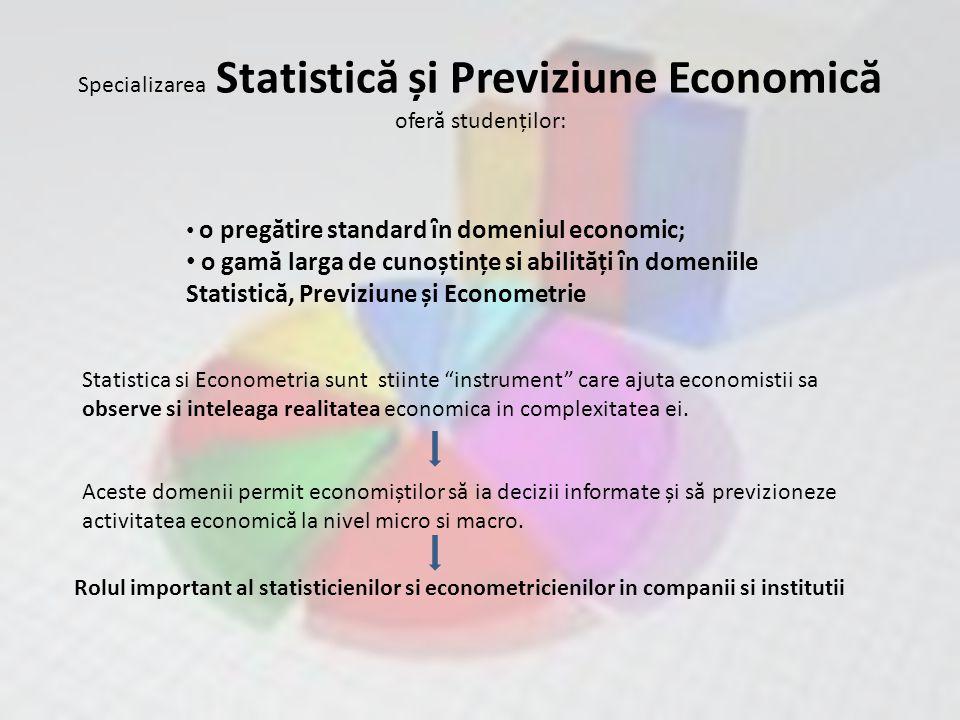Specializarea Statistic ă și Previziune Economic ă ofer ă studenților: o pregătire standard ȋn domeniul economic; o gamă larga de cunoștințe si abilități ȋn domeniile Statistică, Previziune și Econometrie Statistica si Econometria sunt stiinte instrument care ajuta economistii sa observe si inteleaga realitatea economica in complexitatea ei.