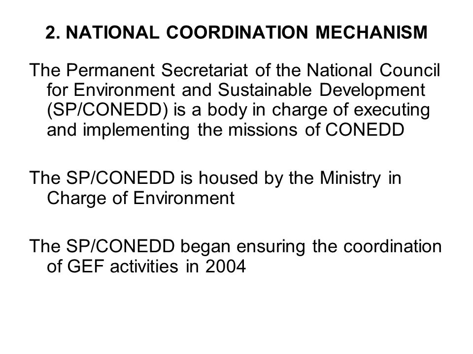 2. NATIONAL COORDINATION MECHANISM The Permanent Secretariat of the National Council for Environment and Sustainable Development (SP/CONEDD) is a body