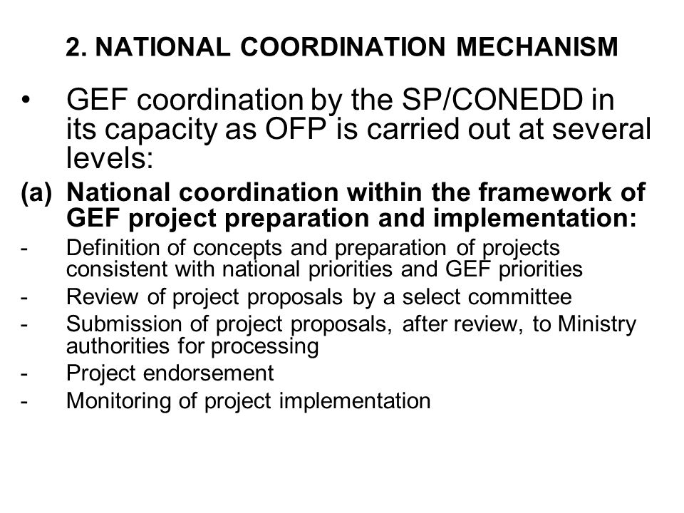 2. NATIONAL COORDINATION MECHANISM GEF coordination by the SP/CONEDD in its capacity as OFP is carried out at several levels: (a)National coordination