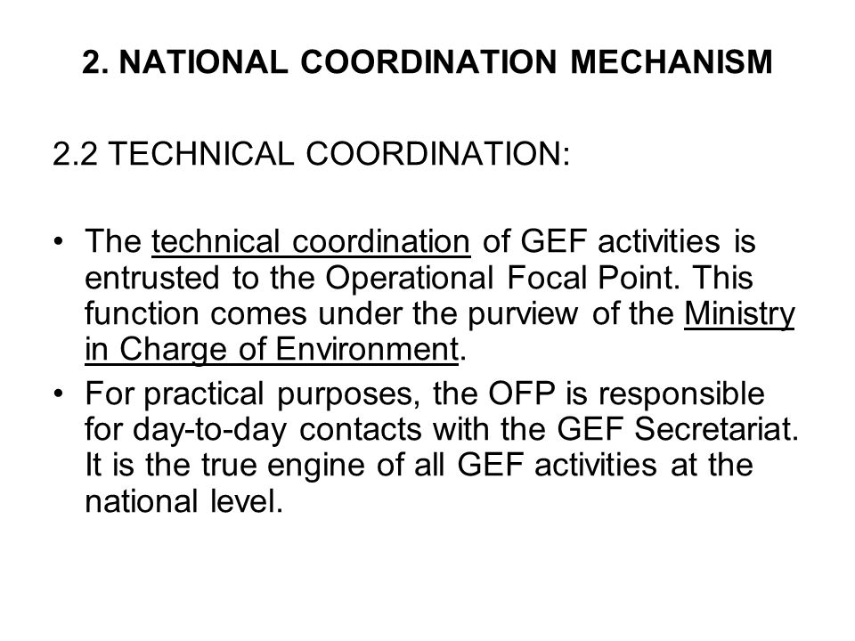 2. NATIONAL COORDINATION MECHANISM 2.2 TECHNICAL COORDINATION: The technical coordination of GEF activities is entrusted to the Operational Focal Poin