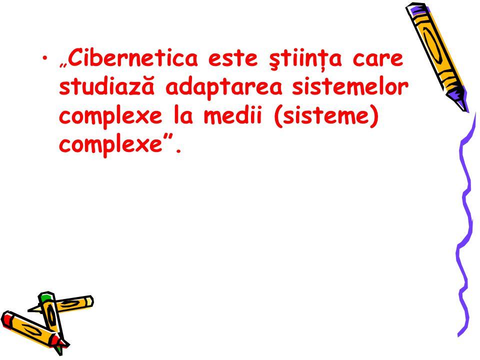 """"""" Cibernetica este ştiinţa care studiază adaptarea sistemelor complexe la medii (sisteme) complexe ."""