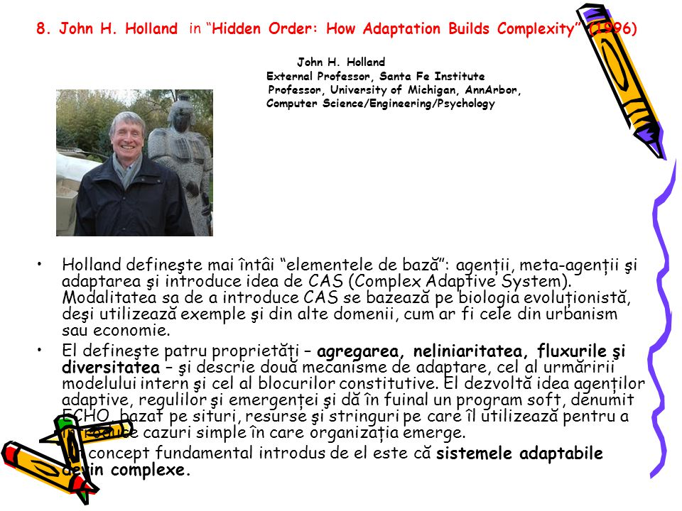 "8. John H. Holland in ""Hidden Order: How Adaptation Builds Complexity"" (1996) John H. Holland External Professor, Santa Fe Institute Professor, Univer"
