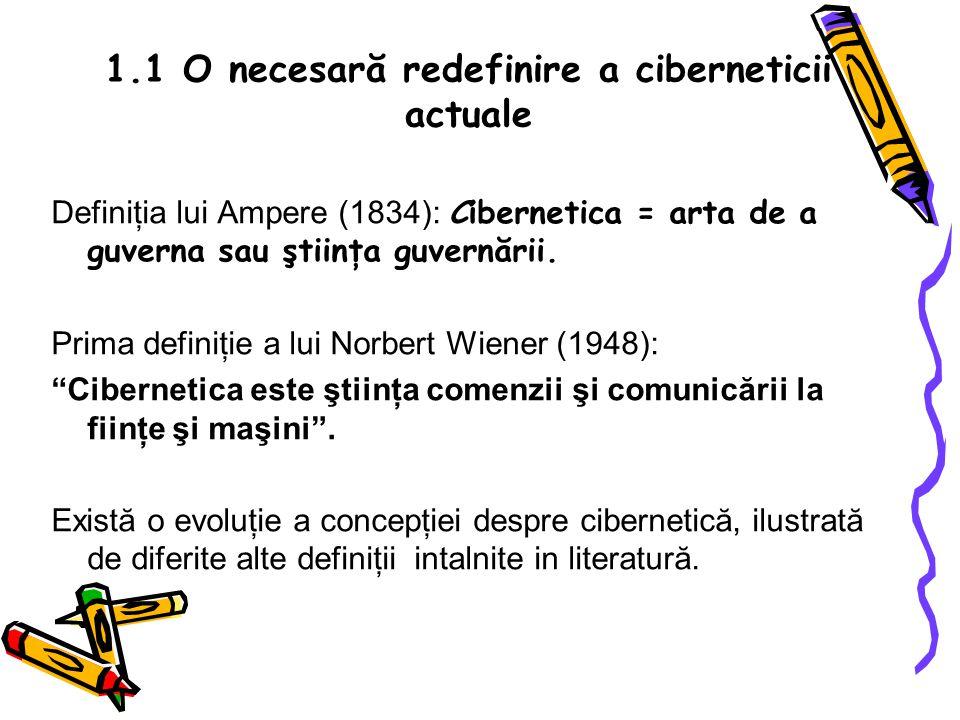 1.1 O necesară redefinire a ciberneticii actuale Definiţia lui Ampere (1834): Cibernetica = arta de a guverna sau ştiinţa guvernării.