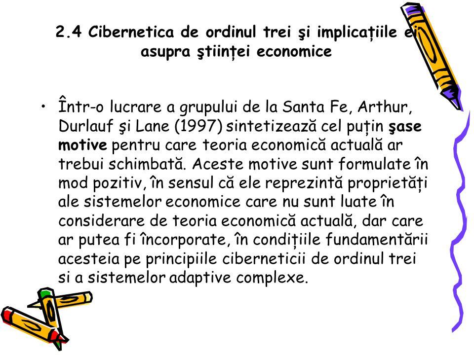 2.4 Cibernetica de ordinul trei şi implicaţiile ei asupra ştiinţei economice Într-o lucrare a grupului de la Santa Fe, Arthur, Durlauf şi Lane (1997) sintetizează cel puţin şase motive pentru care teoria economică actuală ar trebui schimbată.