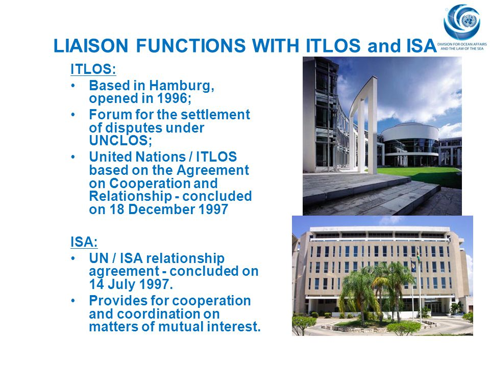 LIAISON FUNCTIONS WITH ITLOS and ISA ITLOS: Based in Hamburg, opened in 1996; Forum for the settlement of disputes under UNCLOS; United Nations / ITLO