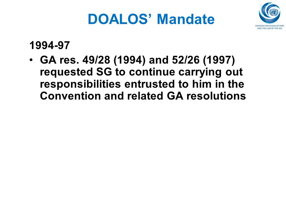 DOALOS' Mandate 1994-97 GA res. 49/28 (1994) and 52/26 (1997) requested SG to continue carrying out responsibilities entrusted to him in the Conventio