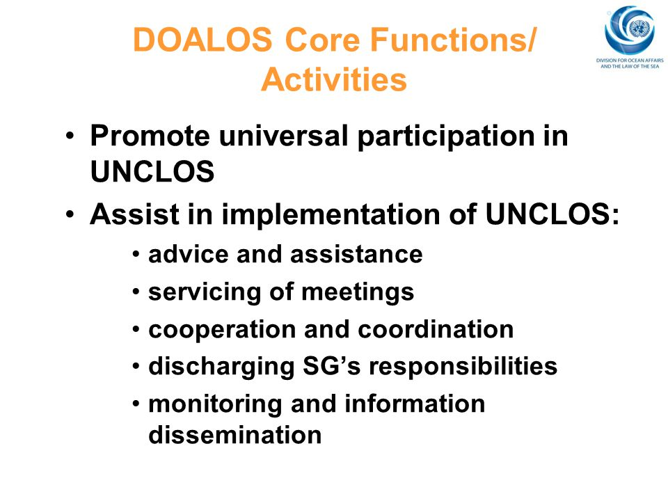 DOALOS Core Functions/ Activities Promote universal participation in UNCLOS Assist in implementation of UNCLOS: advice and assistance servicing of mee