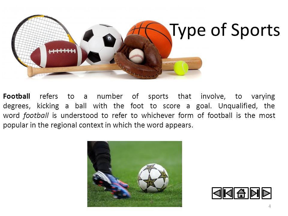 Type of Sports 4 Football refers to a number of sports that involve, to varying degrees, kicking a ball with the foot to score a goal. Unqualified, th