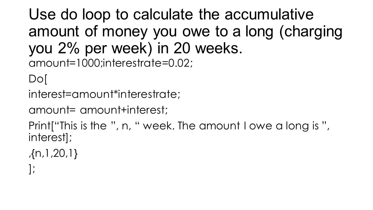 Use do loop to calculate the accumulative amount of money you owe to a long (charging you 2% per week) in 20 weeks. amount=1000;interestrate=0.02; Do[