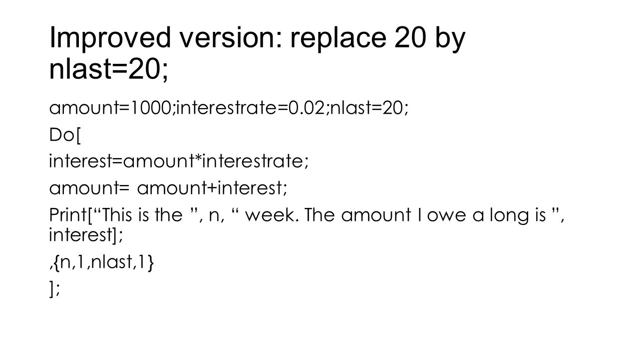 "Improved version: replace 20 by nlast=20; amount=1000;interestrate=0.02;nlast=20; Do[ interest=amount*interestrate; amount= amount+interest; Print[""Th"
