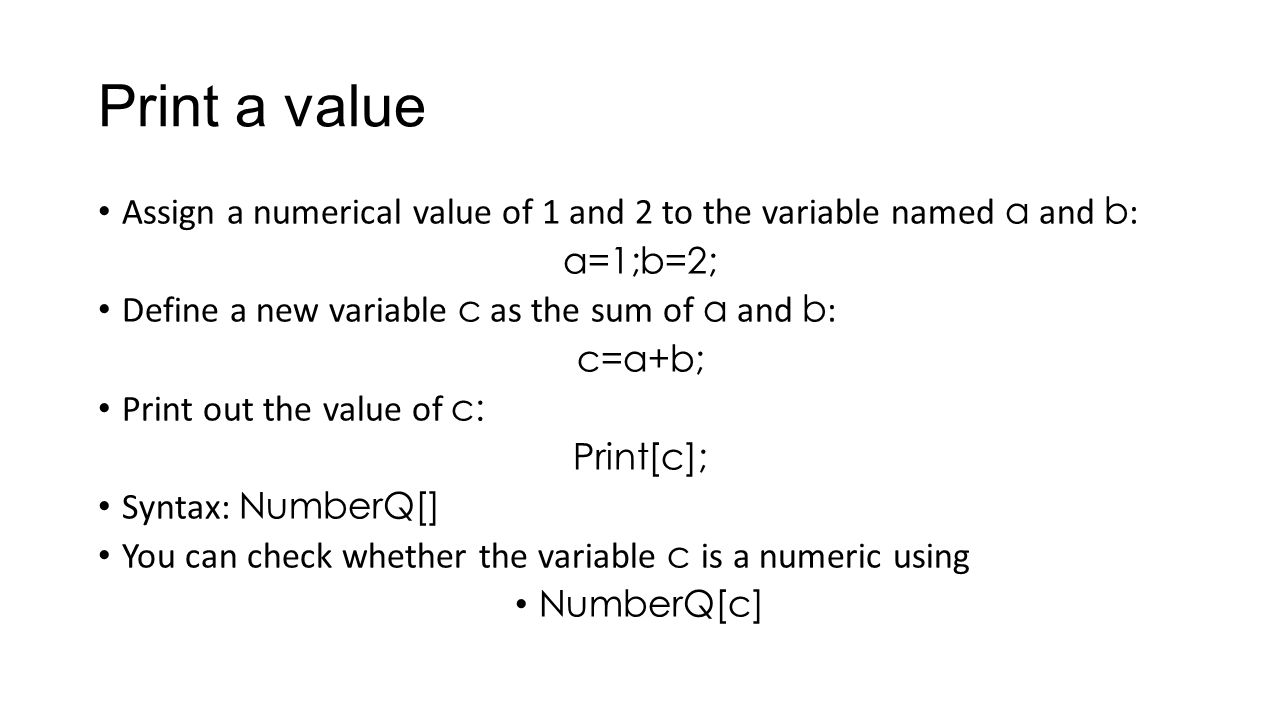 Print a value Assign a numerical value of 1 and 2 to the variable named a and b : a=1;b=2; Define a new variable c as the sum of a and b : c=a+b; Prin