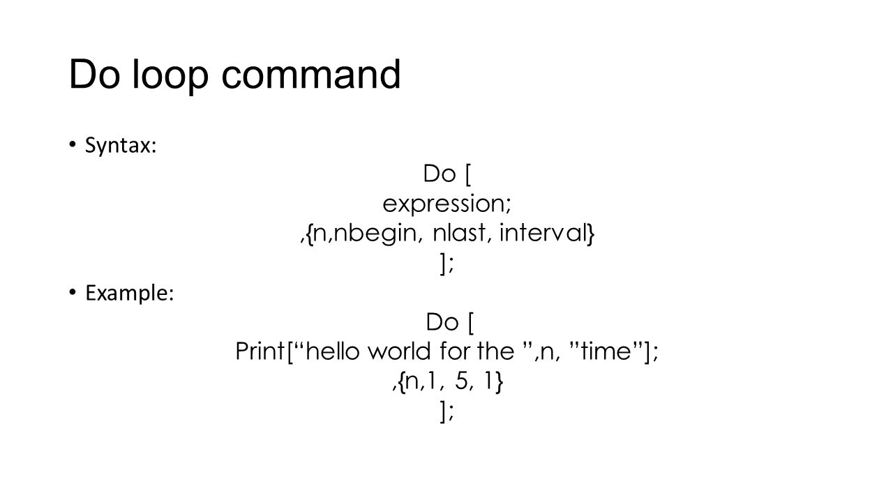 "Do loop command Syntax: Do [ expression;,{n,nbegin, nlast, interval} ]; Example: Do [ Print[""hello world for the "",n, ""time""];,{n,1, 5, 1} ];"