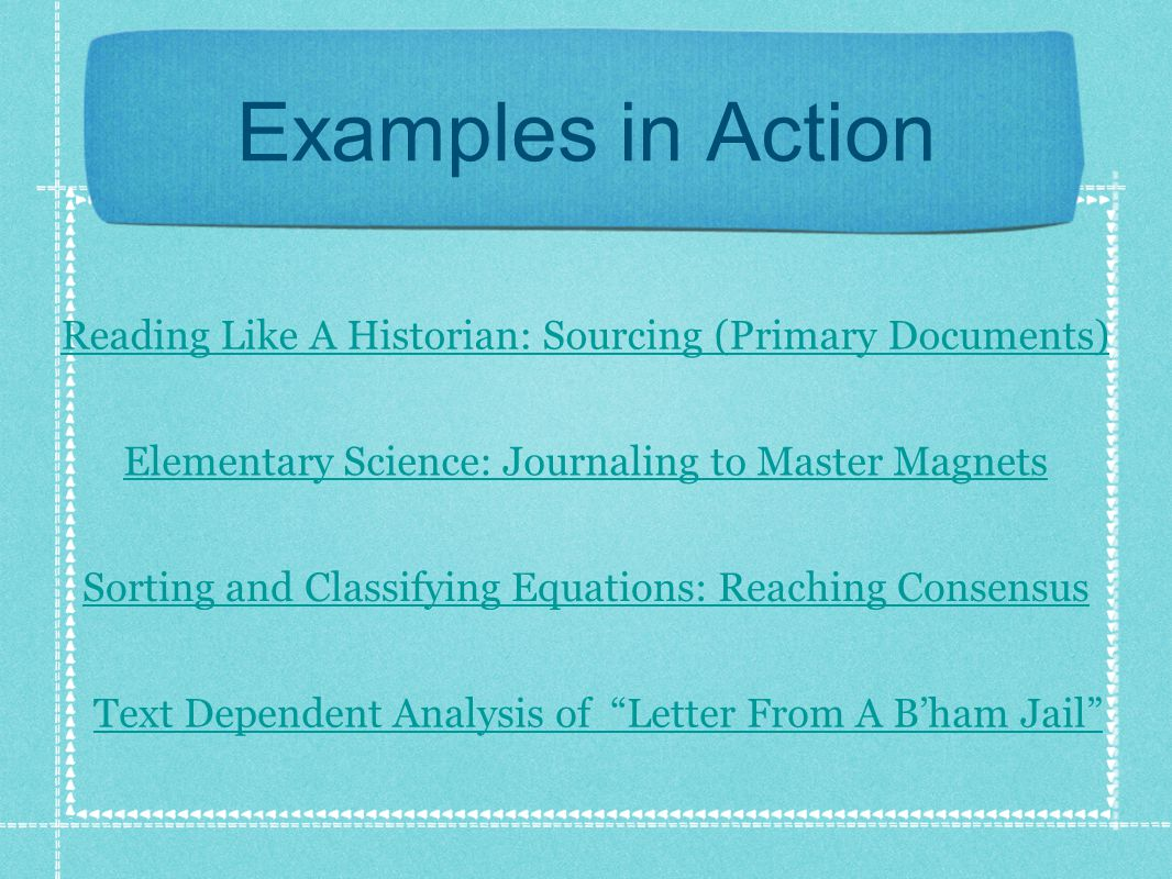 Examples in Action Reading Like A Historian: Sourcing (Primary Documents) Elementary Science: Journaling to Master Magnets Text Dependent Analysis of Letter From A B'ham Jail Sorting and Classifying Equations: Reaching Consensus
