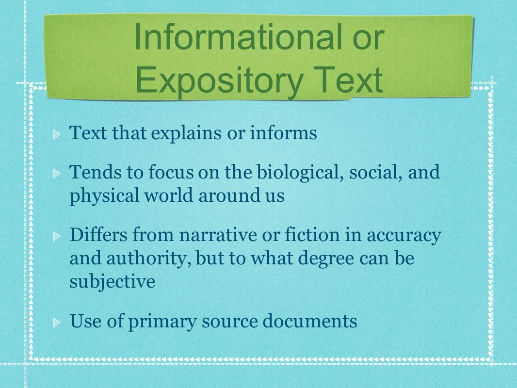 Informational or Expository Text Text that explains or informs Tends to focus on the biological, social, and physical world around us Differs from narrative or fiction in accuracy and authority, but to what degree can be subjective Use of primary source documents
