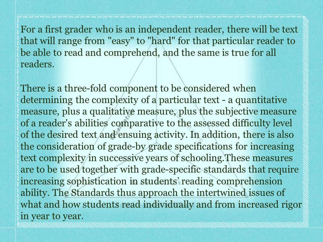 For a first grader who is an independent reader, there will be text that will range from easy to hard for that particular reader to be able to read and comprehend, and the same is true for all readers.