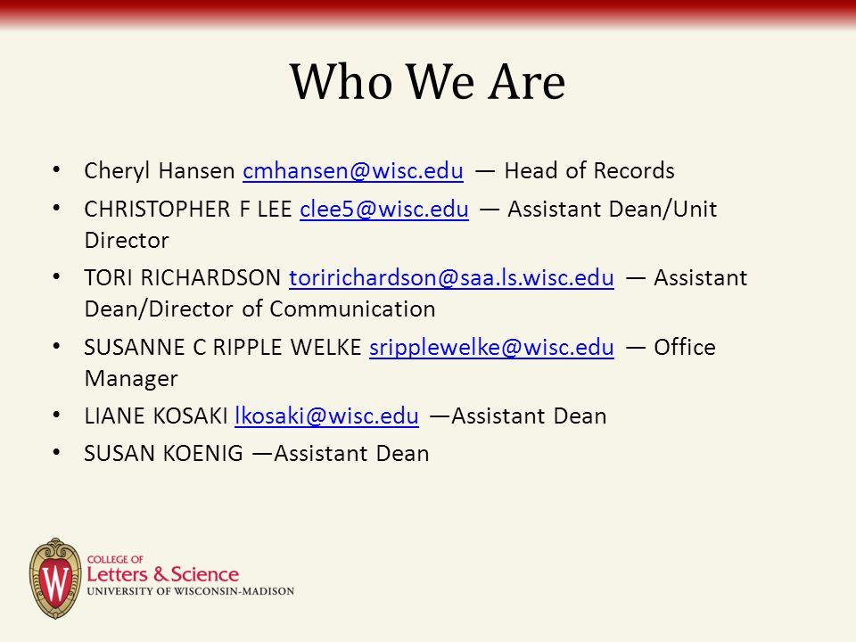 Who We Are Cheryl Hansen cmhansen@wisc.edu — Head of Recordscmhansen@wisc.edu CHRISTOPHER F LEE clee5@wisc.edu — Assistant Dean/Unit Directorclee5@wis