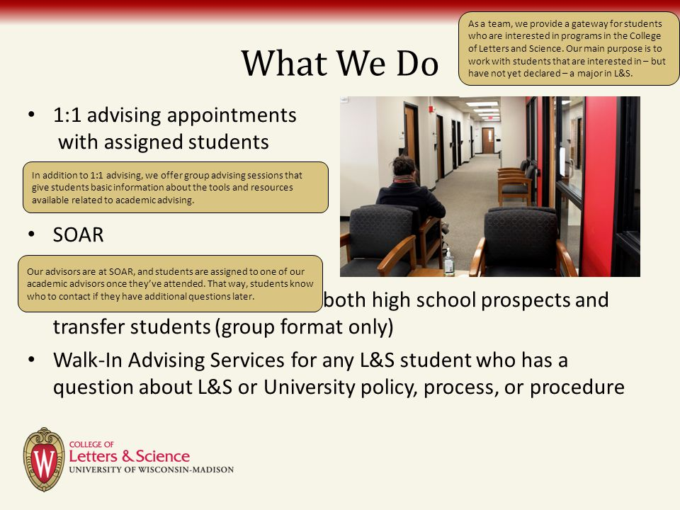 What We Do 1:1 advising appointments with assigned students Freshman Group Advising Sessions SOAR Internal transfer program Prospective student visits