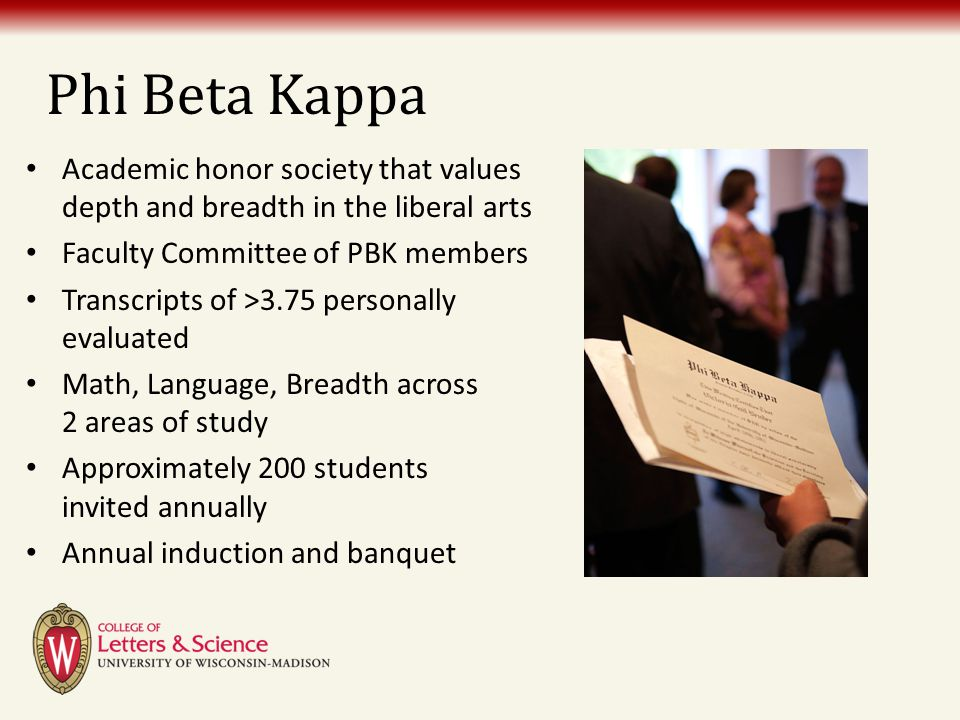 Phi Beta Kappa Academic honor society that values depth and breadth in the liberal arts Faculty Committee of PBK members Transcripts of >3.75 personal