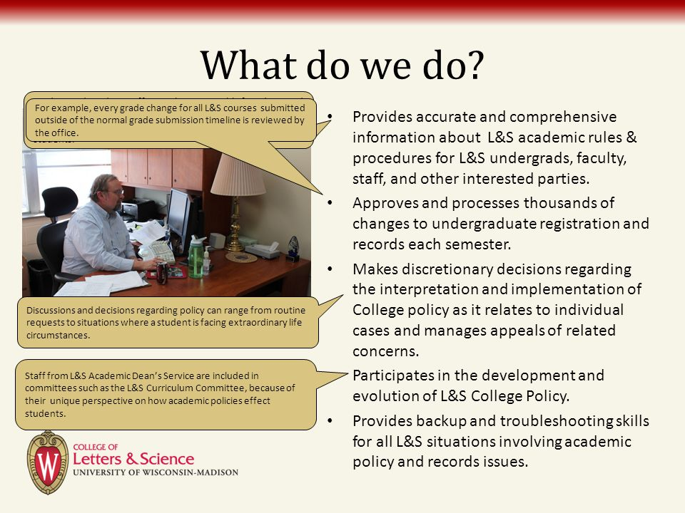 What do we do? Provides accurate and comprehensive information about L&S academic rules & procedures for L&S undergrads, faculty, staff, and other int