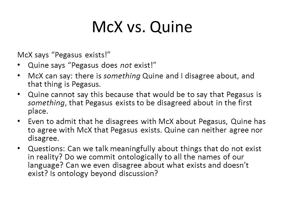 """McX vs. Quine McX says """"Pegasus exists!"""" Quine says """"Pegasus does not exist!"""" McX can say: there is something Quine and I disagree about, and that thi"""