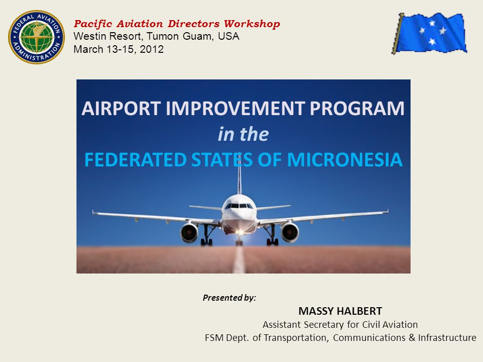 AIRPORT IMPROVEMENT PROGRAM in the FEDERATED STATES OF MICRONESIA Pacific Aviation Directors Workshop Westin Resort, Tumon Guam, USA March 13-15, 2012 Presented by: MASSY HALBERT Assistant Secretary for Civil Aviation FSM Dept.