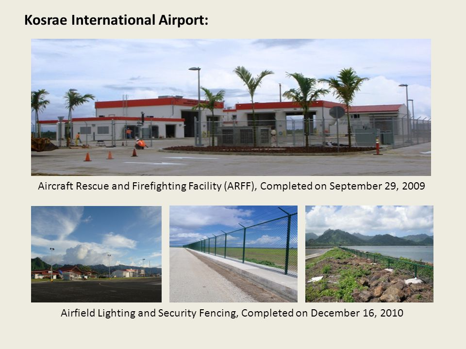 Aircraft Rescue and Firefighting Facility (ARFF), Completed on September 29, 2009 Kosrae International Airport: Airfield Lighting and Security Fencing, Completed on December 16, 2010