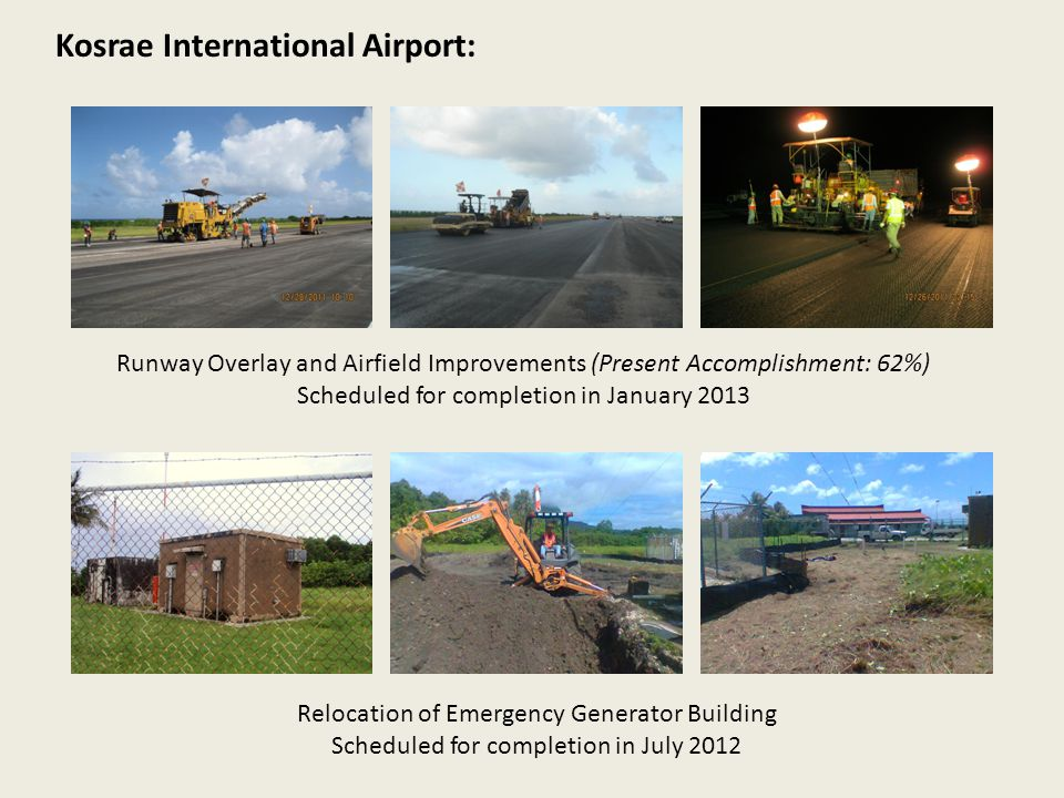 Kosrae International Airport: Runway Overlay and Airfield Improvements (Present Accomplishment: 62%) Scheduled for completion in January 2013 Relocation of Emergency Generator Building Scheduled for completion in July 2012
