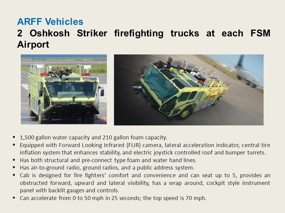 ARFF Vehicles 2 Oshkosh Striker firefighting trucks at each FSM Airport  1,500 gallon water capacity and 210 gallon foam capacity.