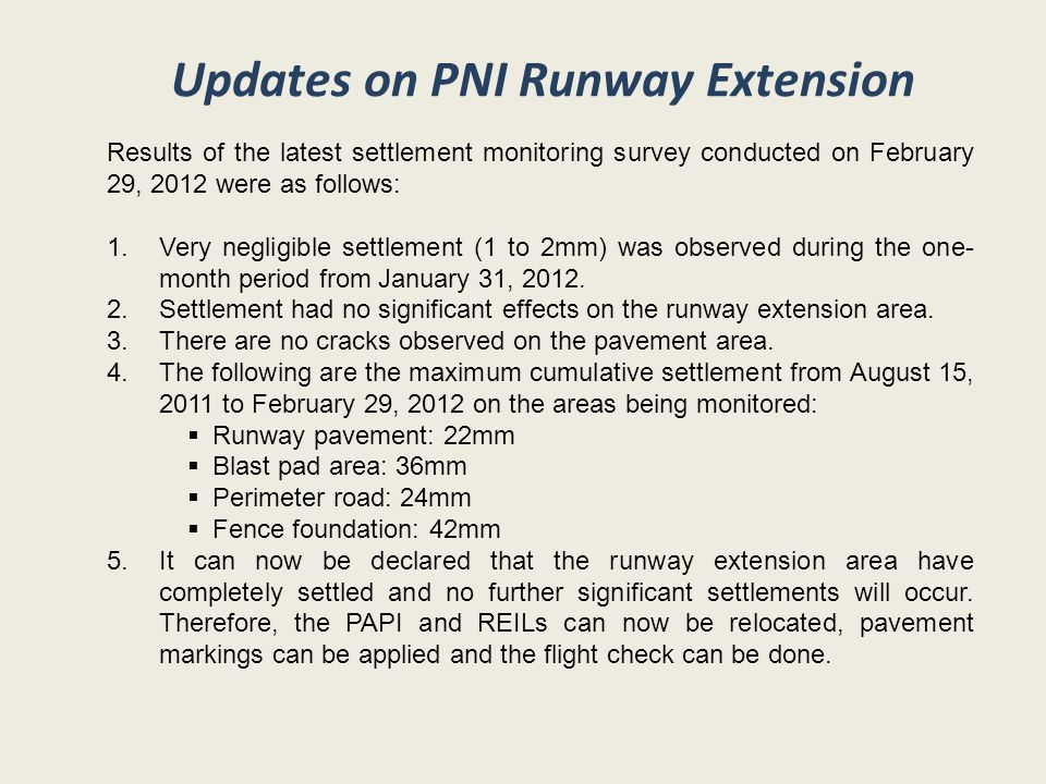 Updates on PNI Runway Extension Results of the latest settlement monitoring survey conducted on February 29, 2012 were as follows: 1.Very negligible settlement (1 to 2mm) was observed during the one- month period from January 31, 2012.