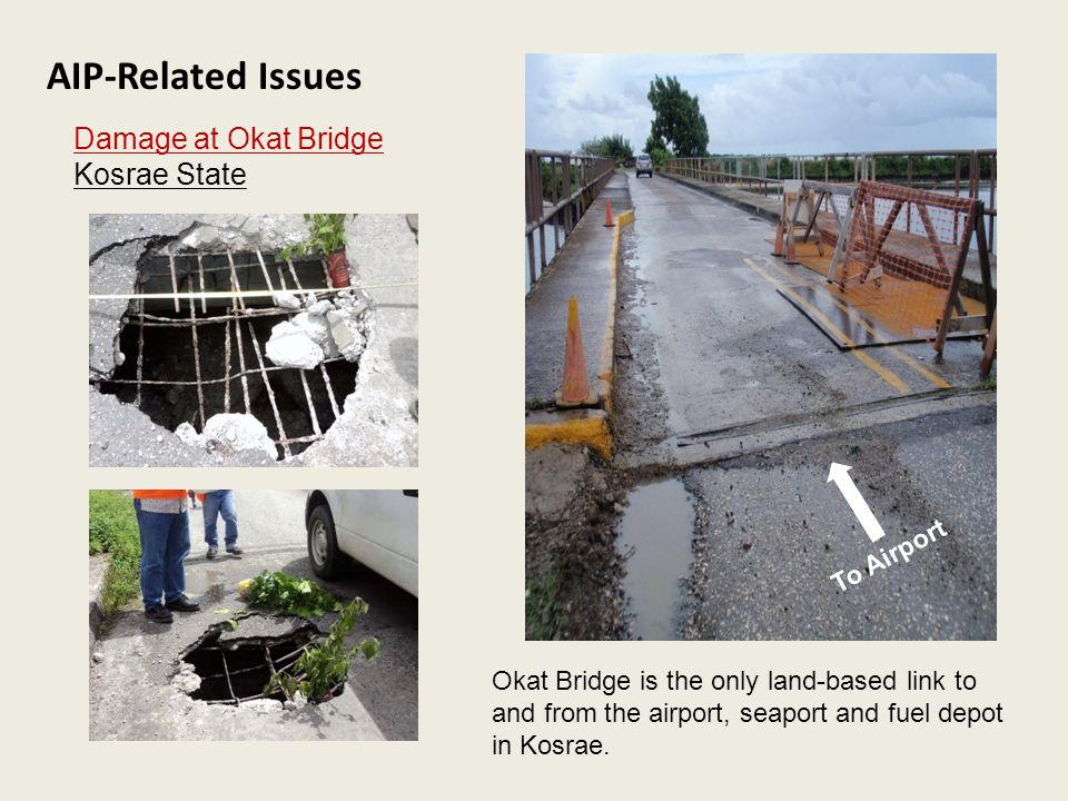 AIP-Related Issues Damage at Okat Bridge Kosrae State To Airport Okat Bridge is the only land-based link to and from the airport, seaport and fuel depot in Kosrae.