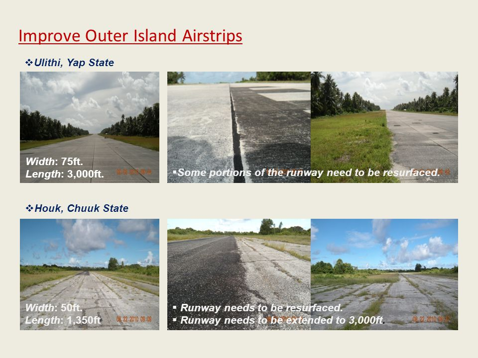 Width: 75ft. Length: 3,000ft. Improve Outer Island Airstrips  Ulithi, Yap State  Houk, Chuuk State  Some portions of the runway need to be resurfac