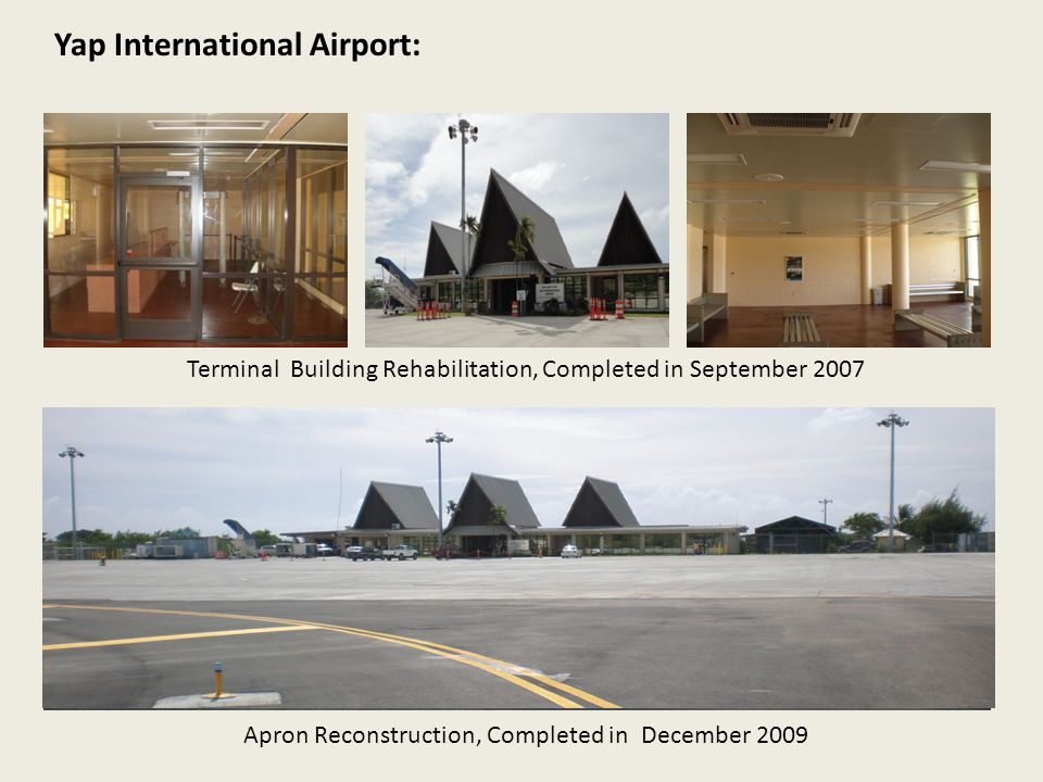 Apron Reconstruction, Completed in December 2009 Yap International Airport: Terminal Building Rehabilitation, Completed in September 2007