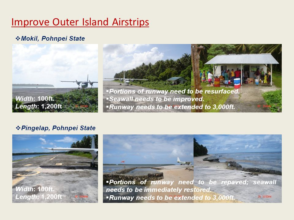 Width: 100ft. Length: 1,200ft Improve Outer Island Airstrips  Mokil, Pohnpei State  Pingelap, Pohnpei State  Portions of runway need to be resurfac