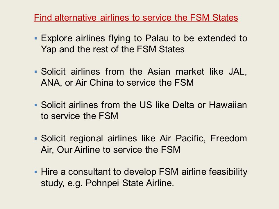 Find alternative airlines to service the FSM States  Explore airlines flying to Palau to be extended to Yap and the rest of the FSM States  Solicit