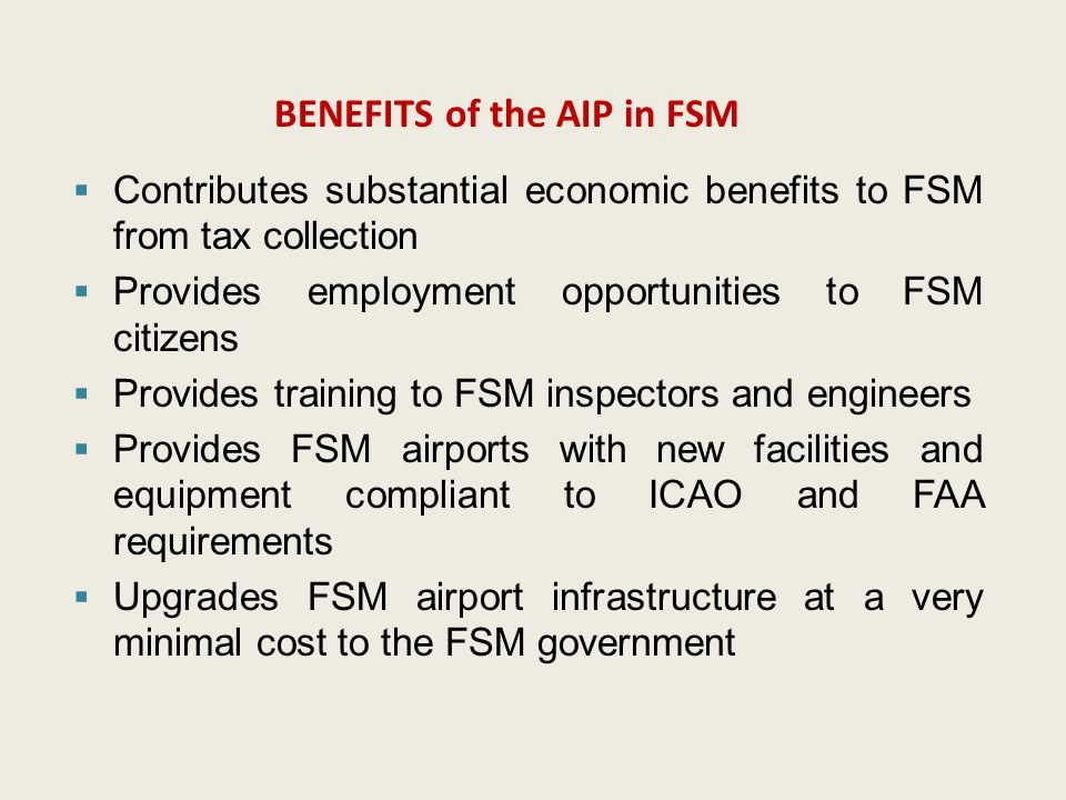 BENEFITS of the AIP in FSM  Contributes substantial economic benefits to FSM from tax collection  Provides employment opportunities to FSM citizens