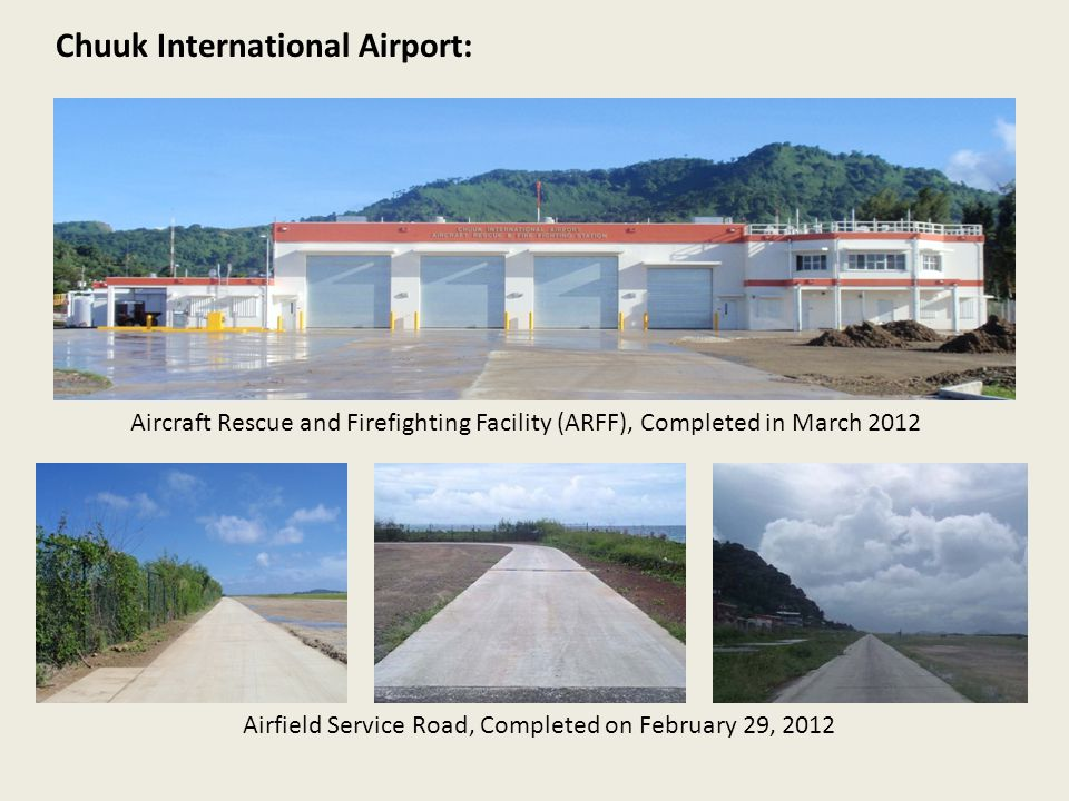 Chuuk International Airport: Airfield Service Road, Completed on February 29, 2012 Aircraft Rescue and Firefighting Facility (ARFF), Completed in Marc