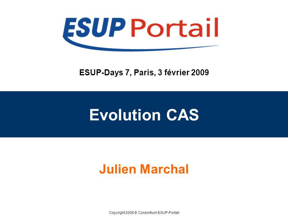 Copyright 2008 © Consortium ESUP-Portail ESUP-Days 7, Paris, 3 février 2009 Evolution CAS Julien Marchal