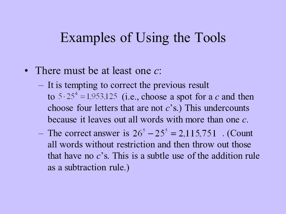 Examples of Using the Tools There must be at least one c: –It is tempting to correct the previous result to (i.e., choose a spot for a c and then choose four letters that are not c's.) This undercounts because it leaves out all words with more than one c.