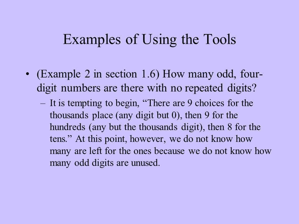 Examples of Using the Tools (Example 2 in section 1.6) How many odd, four- digit numbers are there with no repeated digits? –It is tempting to begin,
