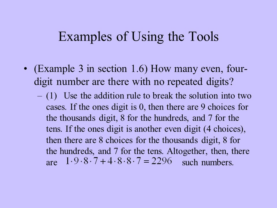 Examples of Using the Tools (Example 3 in section 1.6) How many even, four- digit number are there with no repeated digits? –(1) Use the addition rule