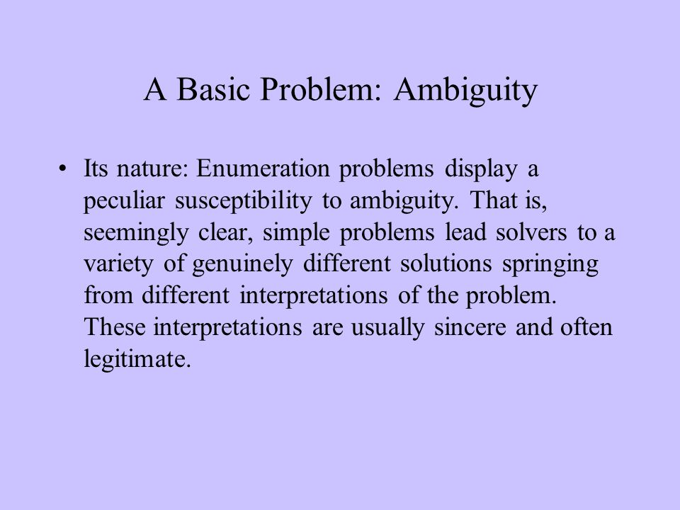 A Basic Problem: Ambiguity Its nature: Enumeration problems display a peculiar susceptibility to ambiguity.
