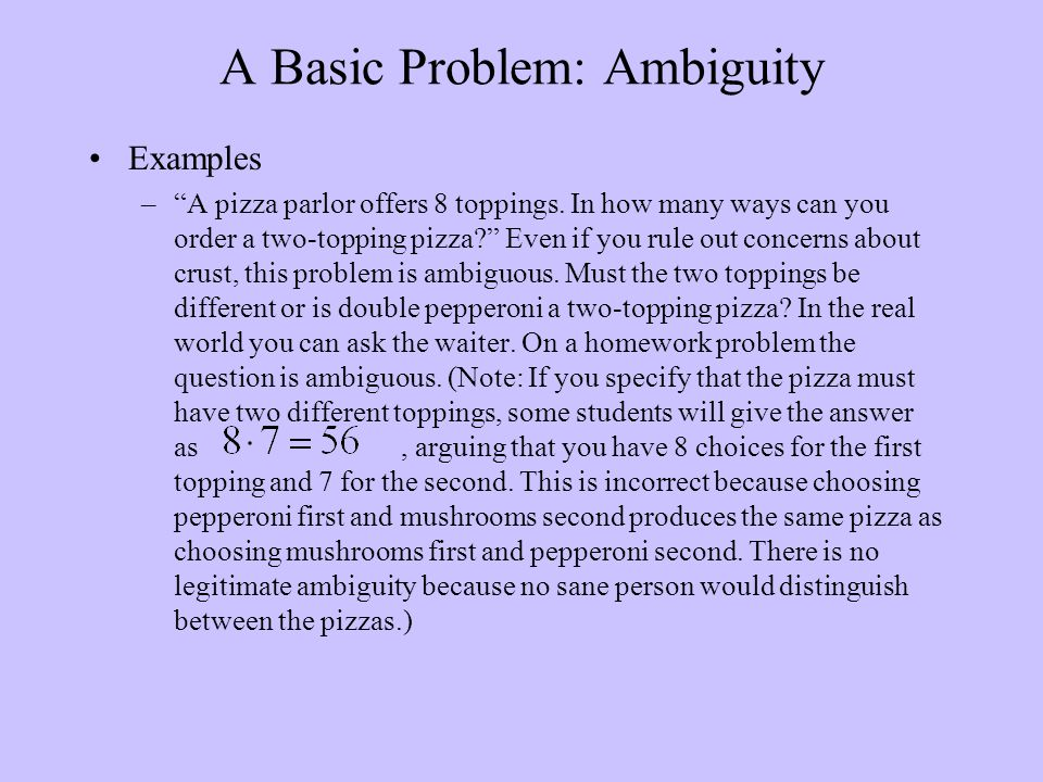 "A Basic Problem: Ambiguity Examples –""A pizza parlor offers 8 toppings. In how many ways can you order a two-topping pizza?"" Even if you rule out conc"