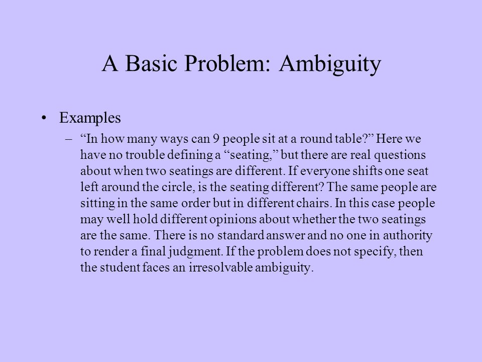 "A Basic Problem: Ambiguity Examples –""In how many ways can 9 people sit at a round table?"" Here we have no trouble defining a ""seating,"" but there are"